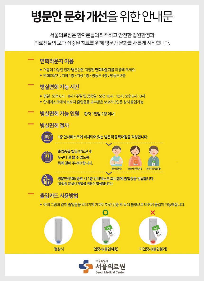 병문안 문화개선을 위한 안내문 서울의료원은 환자분들의 쾌적하고 안전한 입원환경과 의료진들의 보다 집중된 치료를 위해 병문안 문화를 새롭게 시작합니다.면회라운지 이용- 평일 : 오후6 ~ 8시 / 주말 및 공휴일 : 오전 10 ~ 12시,오후 6 ~ 8 시-안내데스크에서 보호자 출입증 교부받은 보호자 2인은 상시 출입가능병신면회 가능 인원 환자1인당 2명이내병실면회 절차-1층 안내데세크에 비치되어 있는 방문객 등록대장을 작성합니다.-출입증을 발급받으신후 누구나 잘볼수 있도록 목에 걸어주셔야 합니다.병문안(면회)종료시 1층 안내데스크 회수함에 출입증 반납합니다.출입카드사용방법아래 그림과 같이 출입증을 리더기에 가까이 하면 인증후 녹색 불빛으로 바뀌어 출입이 가능해 집니다그림1 평사시 그림2 인증시(출입허용) 그림3 미인증시(출입불가)
